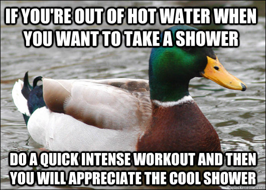 if youre out of hot water when you want to take a shower do - Actual Advice Mallard
