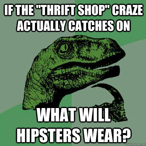 if the thrift shop craze actually catches on what will hip - Philosoraptor