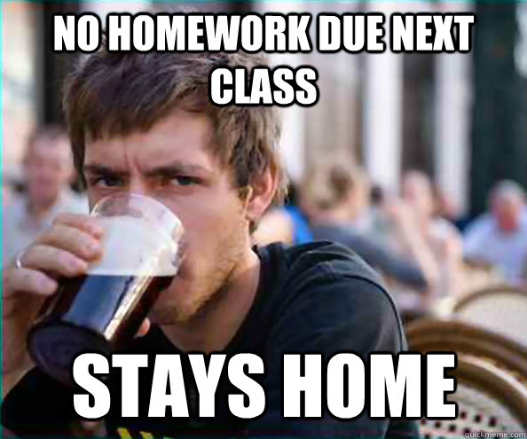no homework due next class stays home - Lazy College Senior