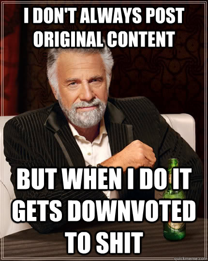 i dont always post original content but when i do it gets d - The Most Interesting Man In The World