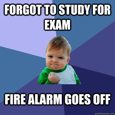 forgot to study for exam fire alarm goes off - Success Kid