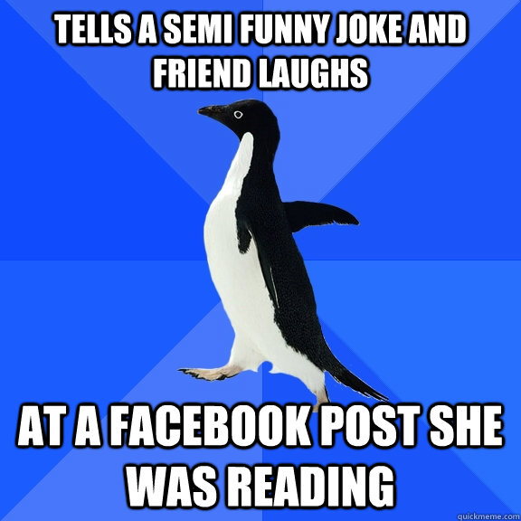 tells a semi funny joke and friend laughs at a facebook post - Socially Awkward Penguin
