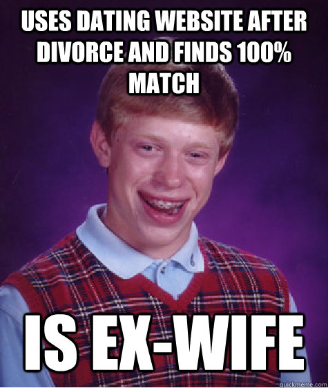uses dating website after divorce and finds 100 match is ex - Bad Luck Brian