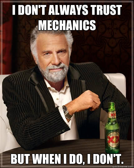i dont always trust mechanics but when i do i dont - The Most Interesting Man In The World