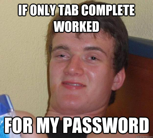 if only tab complete worked for my password - 10 Guy
