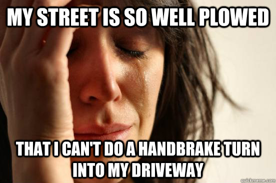 my street is so well plowed that i cant do a handbrake turn - First World Problems