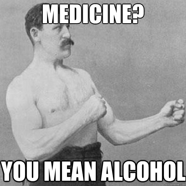 medicine you mean alcohol - overly manly man