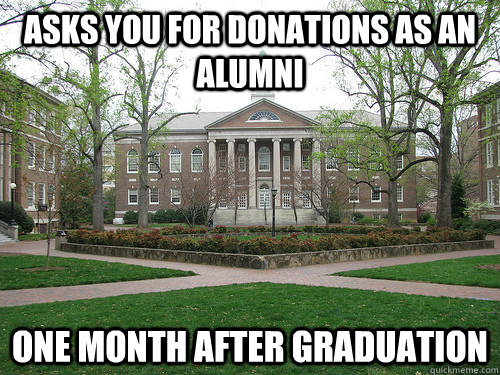 asks you for donations as an alumni one month after graduati - Scumbag University