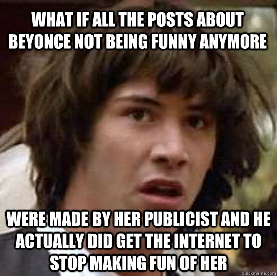 what if all the posts about beyonce not being funny anymore  - conspiracy keanu