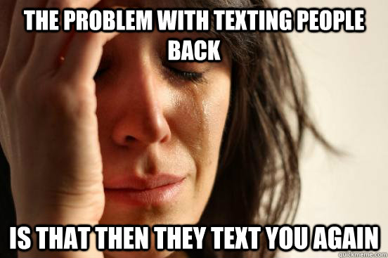 the problem with texting people back is that then they text  - First World Problems