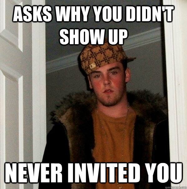 asks why you didnt show up never invited you - Scumbag Steve