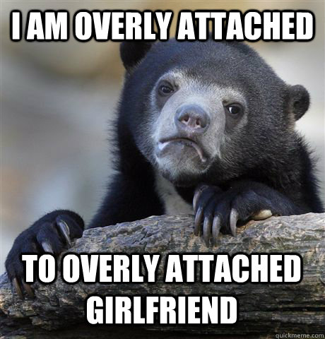 i am overly attached to overly attached girlfriend - Confession Bear