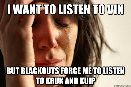 i want to listen to vin but blackouts force me to listen to  - First World Problems