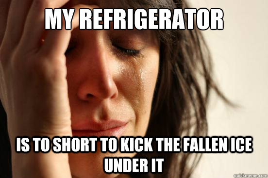 my refrigerator is to short to kick the fallen ice under it - First World Problems