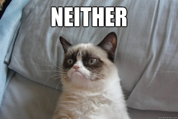 neither - GrumpyCatOL