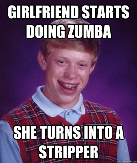 girlfriend starts doing zumba she turns into a stripper - Bad Luck Brian