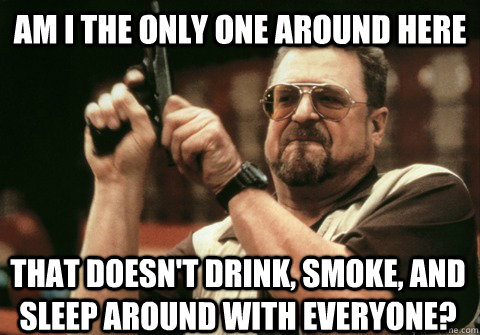am i the only one around here that doesnt drink smoke and - Am I the only one