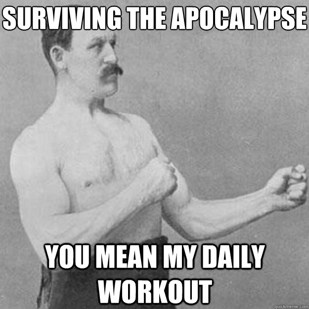 surviving the apocalypse you mean my daily workout - overly manly man