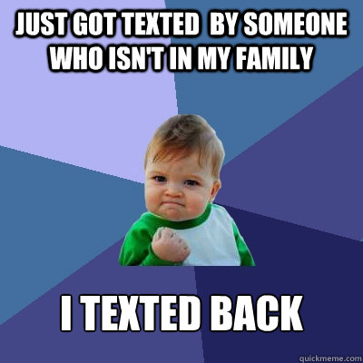 just got texted by someone who isnt in my family i texted  - Success Kid