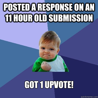 posted a response on an 11 hour old submission got 1 upvote - Success Kid