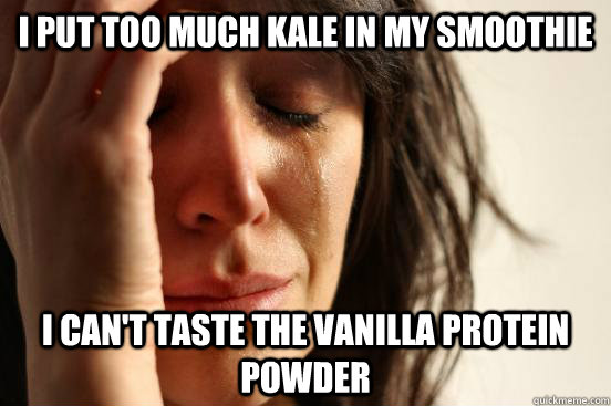 i put too much kale in my smoothie i cant taste the vanilla - First World Problems
