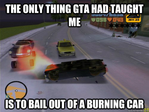 the only thing gta had taught me is to bail out of a burning -