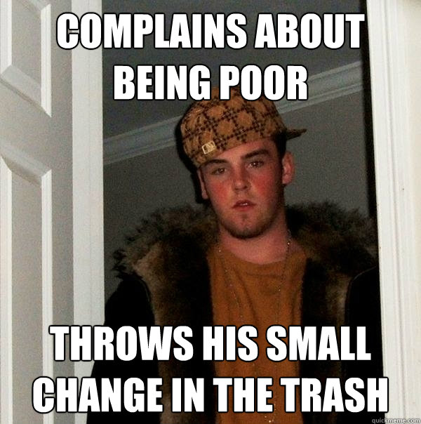 complains about being poor throws his small change in the tr - Scumbag Steve