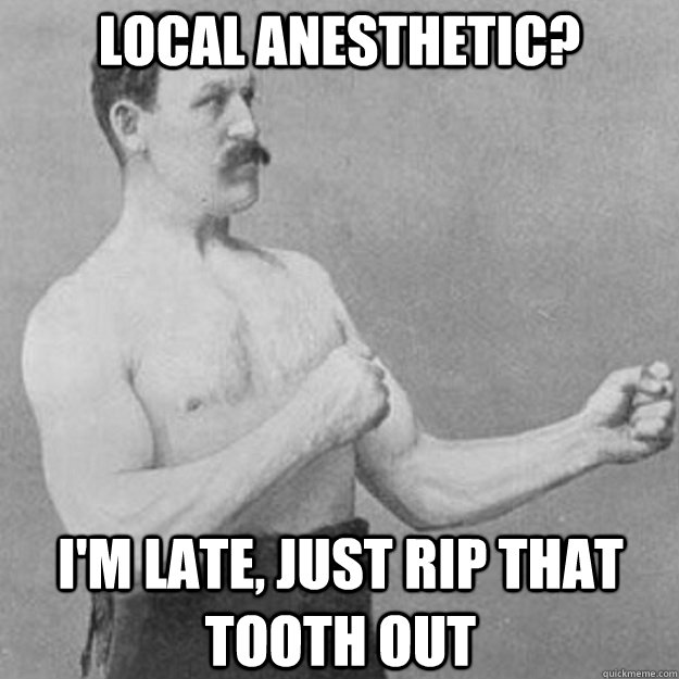 local anesthetic im late just rip that tooth out - overly manly man