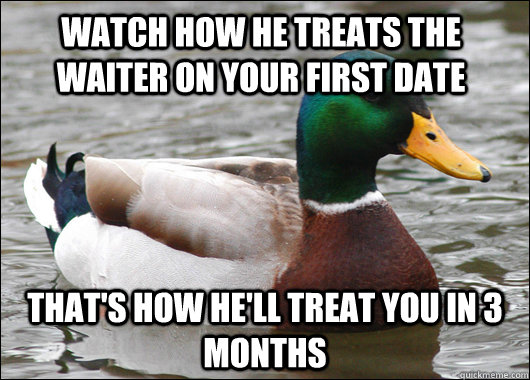 watch how he treats the waiter on your first date thats how - Actual Advice Mallard