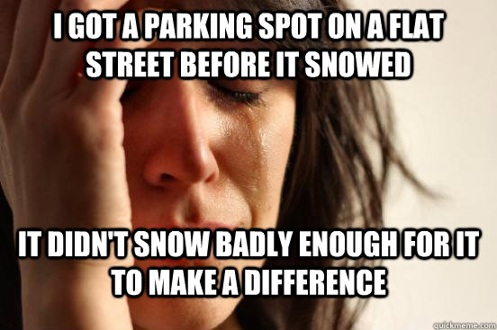 i got a parking spot on a flat street before it snowed it di - First World Problems