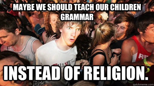 maybe we should teach our children grammar instead of religi - Sudden Clarity Clarence