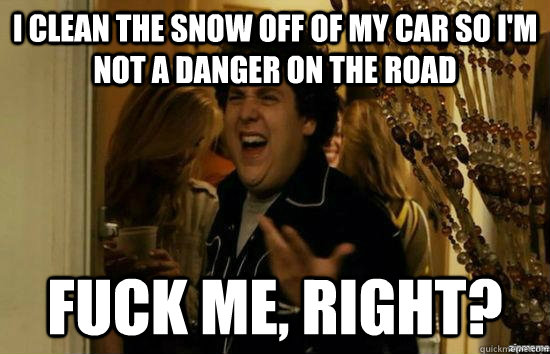 i clean the snow off of my car so im not a danger on the ro - fuckmeright