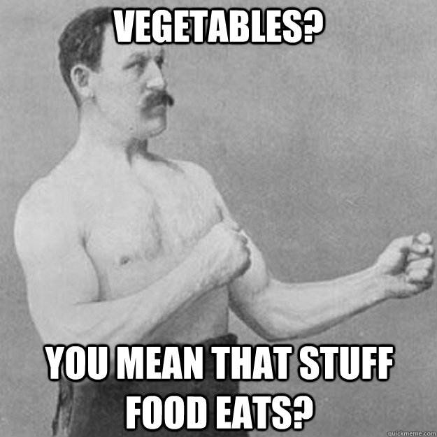 vegetables you mean that stuff food eats - overly manly man