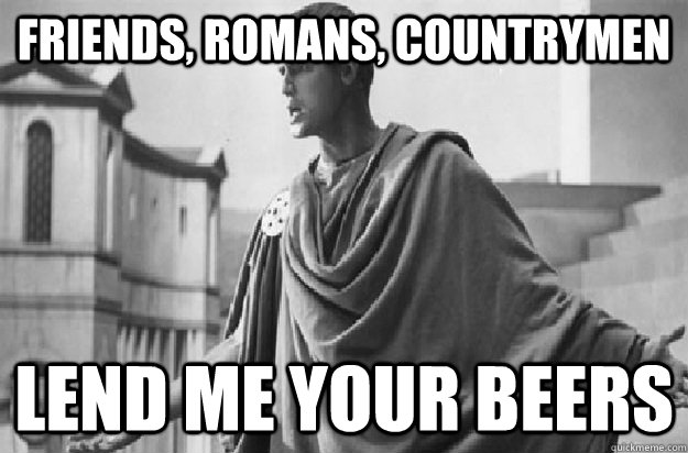friends romans countrymen lend me your beers - Friends Romans Countrymen