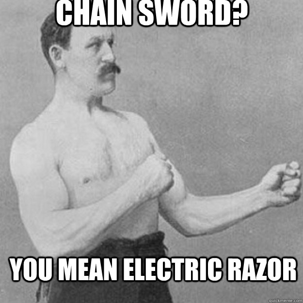 chain sword you mean electric razor - overly manly man