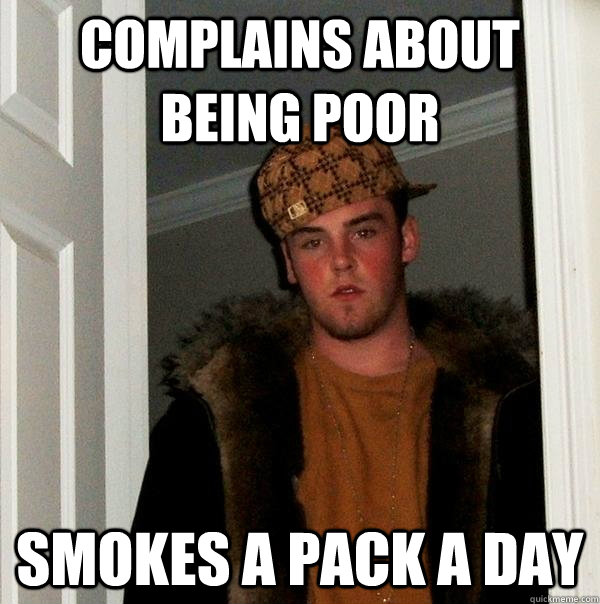 complains about being poor smokes a pack a day - Scumbag Steve
