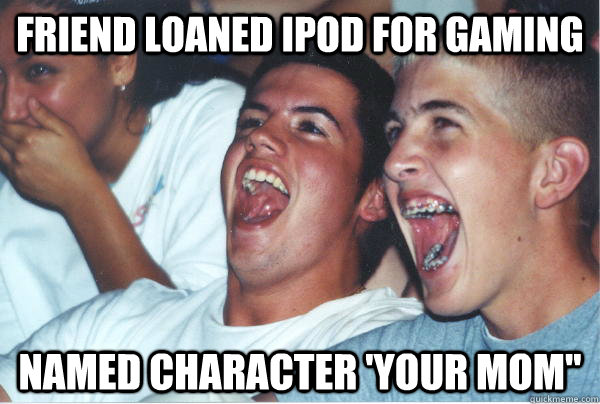 friend loaned ipod for gaming named character your mom - Immature High Schoolers
