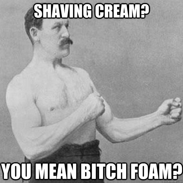 shaving cream you mean bitch foam - overly manly man