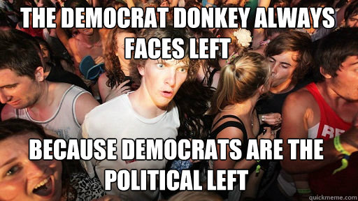 the democrat donkey always faces left because democrats are - Sudden Clarity Clarence