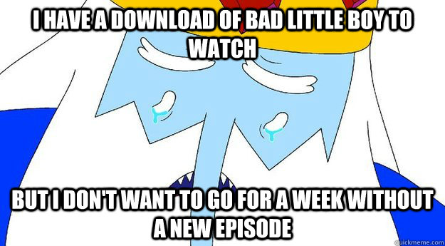 i have a download of bad little boy to watch but i dont wan - First World Ice King