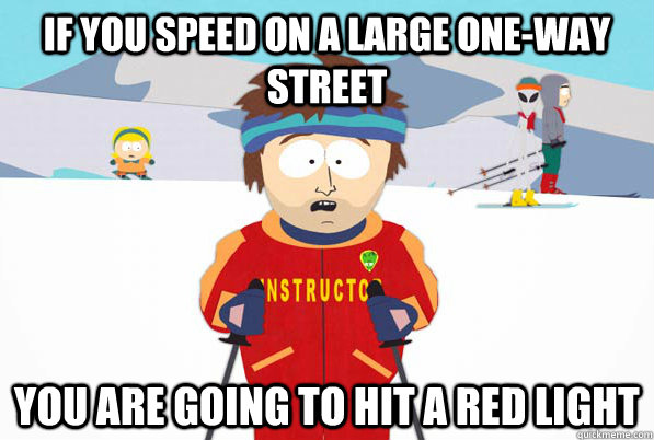 if you speed on a large oneway street you are going to hit  - Southpark Instructor