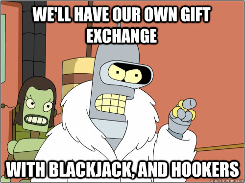 well have our own gift exchange with blackjack and hookers - Blackjack Bender