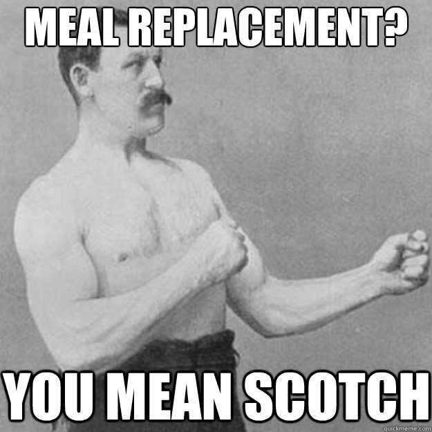 meal replacement you mean scotch - overly manly man