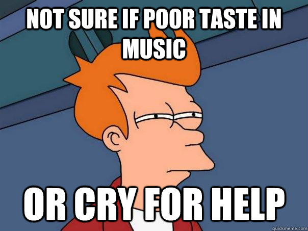 not sure if poor taste in music or cry for help - Futurama Fry