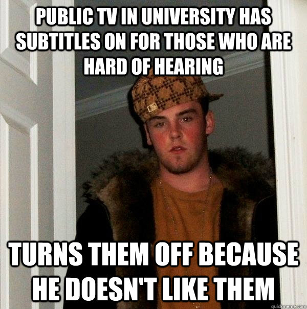 public tv in university has subtitles on for those who are h - Scumbag Steve