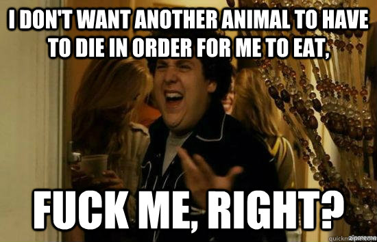 i dont want another animal to have to die in order for me t - fuckmeright