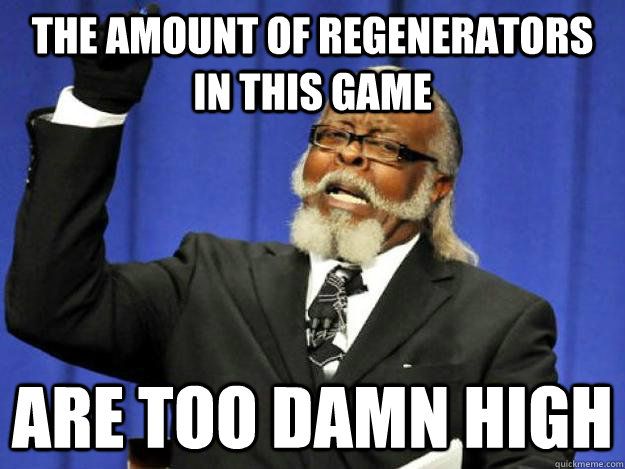 the amount of regenerators in this game are too damn high - Toodamnhigh