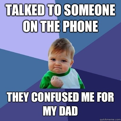 Talked to someone on the phone They confused me for my dad - Success Kid