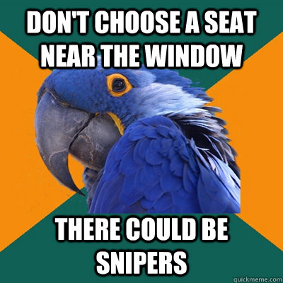 dont choose a seat near the window there could be snipers - Paranoid Parrot