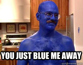 you just blue me away -
